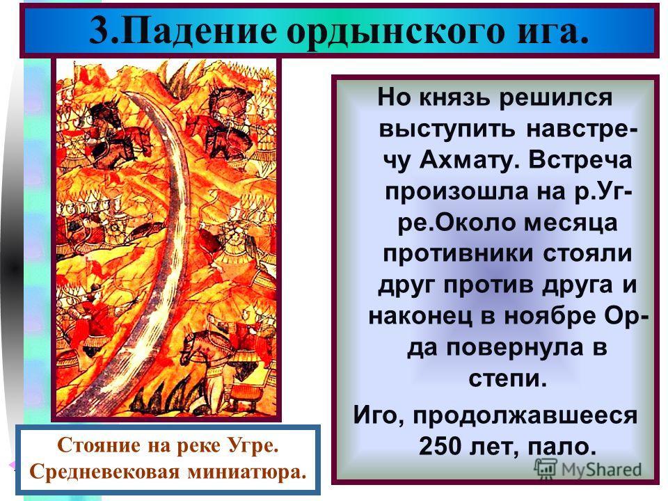 Меню Но князь решился выступить навстре- чу Ахмату. Встреча произошла на р.Уг- ре.Около месяца противники стояли друг против друга и наконец в ноябре Ор- да повернула в степи. Иго, продолжавшееся 250 лет, пало. 3.Падение ордынского ига. Стояние на ре