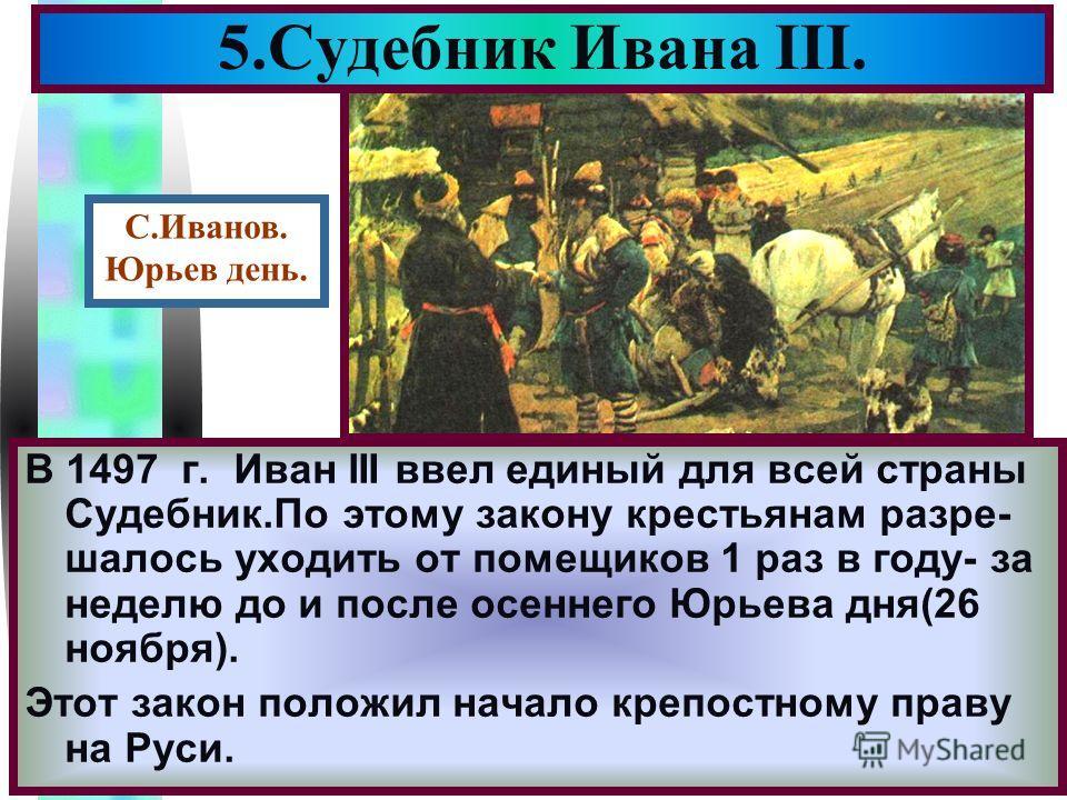 Меню В 1497 г. Иван III ввел единый для всей страны Судебник.По этому закону крестьянам разре- шалось уходить от помещиков 1 раз в году- за неделю до и после осеннего Юрьева дня(26 ноября). Этот закон положил начало крепостному праву на Руси. 5.Судеб