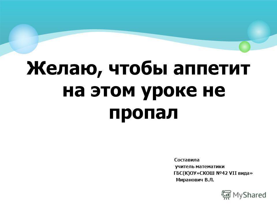 Желаю, чтобы аппетит на этом уроке не пропал Составила учитель математики ГБС(К)ОУ»СКОШ 42 VII вида» Миранович В.Л.