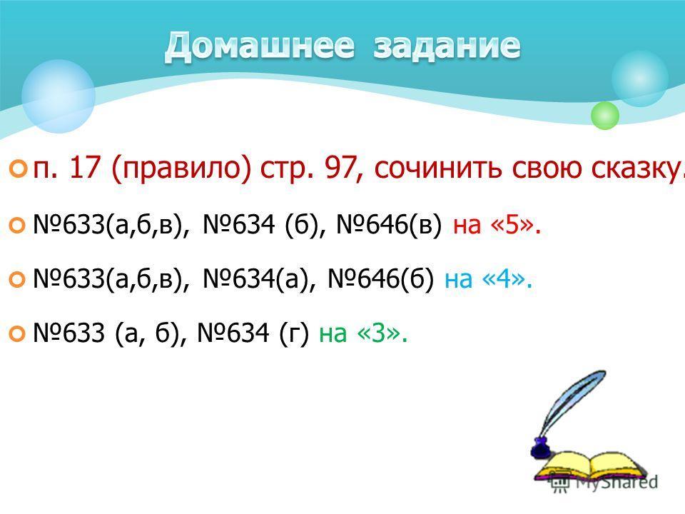 п. 17 (правило) стр. 97, сочинить свою сказку. 633(а,б,в), 634 (б), 646(в) на «5». 633(а,б,в), 634(а), 646(б) на «4». 633 (а, б), 634 (г) на «3».