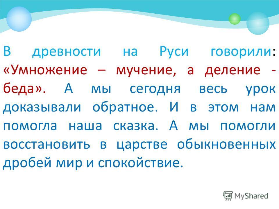 В древности на Руси говорили: «Умножение – мучение, а деление - беда». А мы сегодня весь урок доказывали обратное. И в этом нам помогла наша сказка. А мы помогли восстановить в царстве обыкновенных дробей мир и спокойствие.
