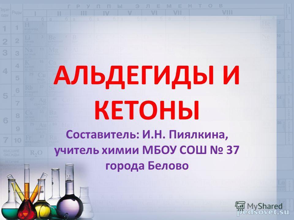АЛЬДЕГИДЫ И КЕТОНЫ Составитель: И.Н. Пиялкина, учитель химии МБОУ СОШ 37 города Белово