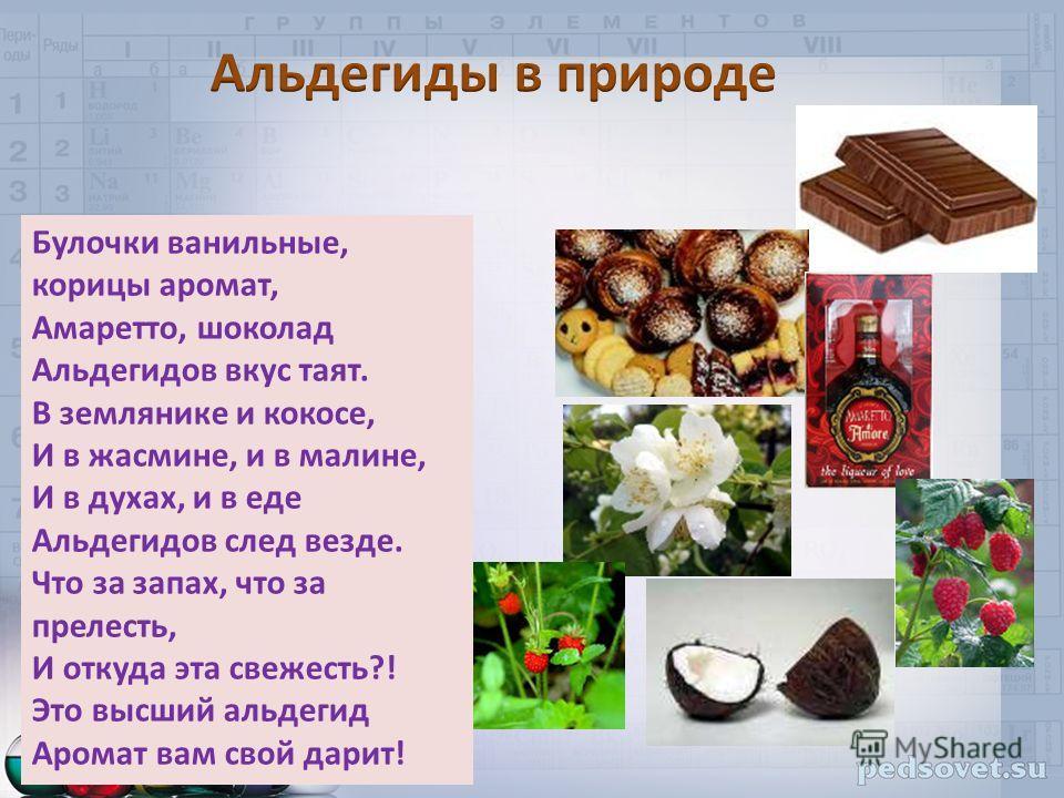 Булочки ванильные, корицы аромат, Амаретто, шоколад Альдегидов вкус таят. В землянике и кокосе, И в жасмине, и в малине, И в духах, и в еде Альдегидов след везде. Что за запах, что за прелесть, И откуда эта свежесть?! Это высший альдегид Аромат вам с