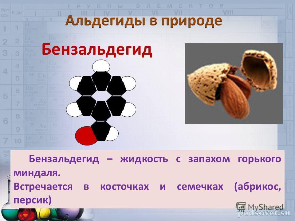 Бензальдегид Бензальдегид – жидкость с запахом горького миндаля. Встречается в косточках и семечках (абрикос, персик)