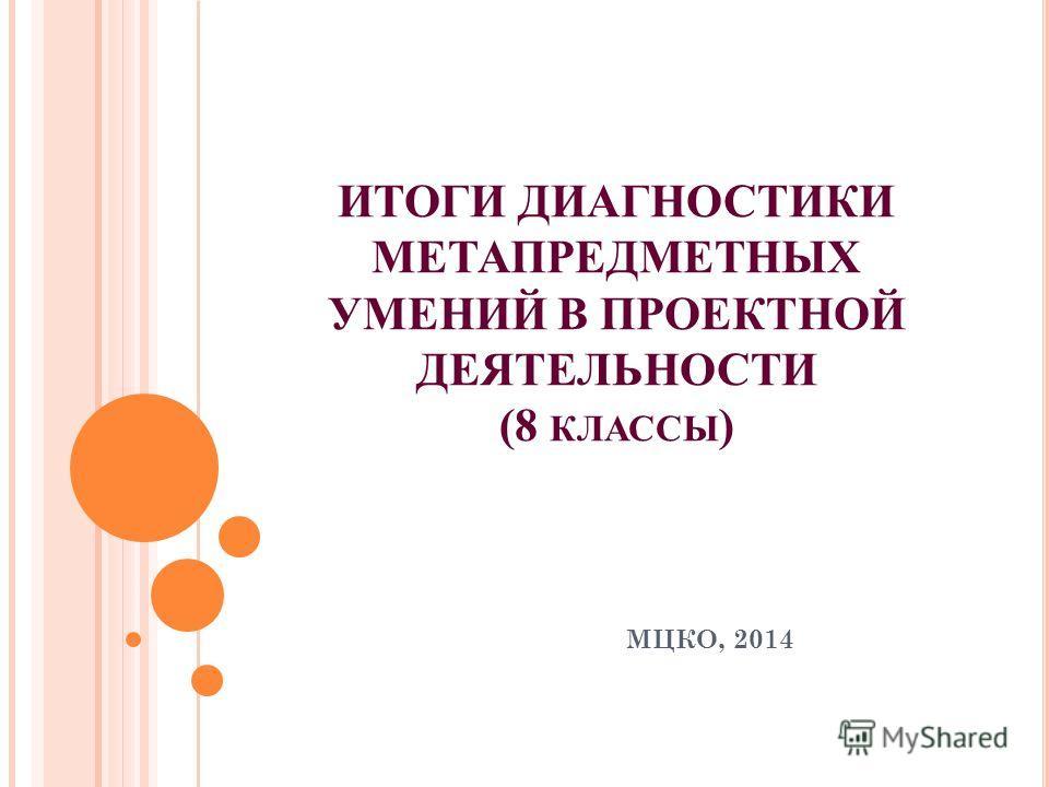 ИТОГИ ДИАГНОСТИКИ МЕТАПРЕДМЕТНЫХ УМЕНИЙ В ПРОЕКТНОЙ ДЕЯТЕЛЬНОСТИ (8 КЛАССЫ ) МЦКО, 2014