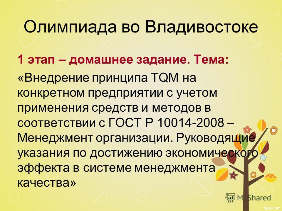 Олимпиада во Владивостоке 1 этап – домашнее задание. Тема: «Внедрение принципа TQM на конкретном предприятии с учетом применения средств и методов в соответствии с ГОСТ Р 10014-2008 – Менеджмент организации. Руководящие указания по достижению экономи