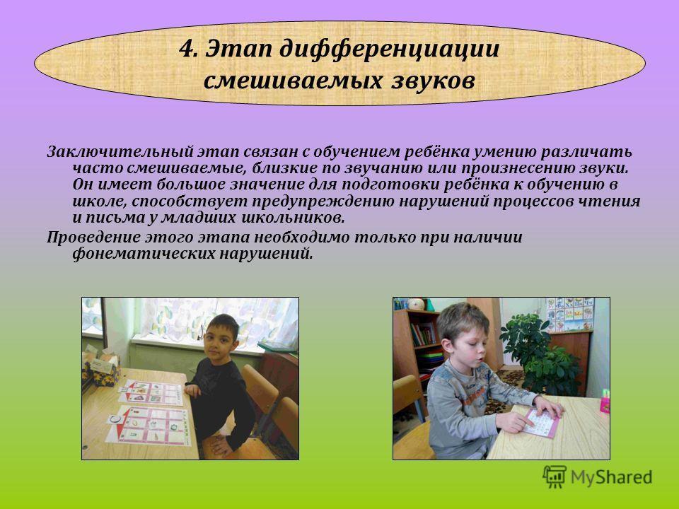 4. Этап дифференциации смешиваемых звуков Заключительный этап связан с обучением ребёнка умению различать часто смешиваемые, близкие по звучанию или произнесению звуки. Он имеет большое значение для подготовки ребёнка к обучению в школе, способствует