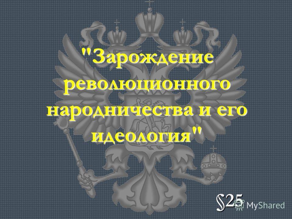 Зарождение революционного народничества и его идеология §25