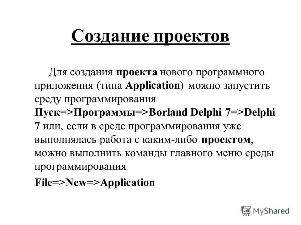 Для создания проекта нового программного приложения (типа Application) можно запустить среду программирования Пуск=>Программы=>Borland Delphi 7=>Delphi 7 или, если в среде программирования уже выполнялась работа с каким-либо проектом, можно выполнить