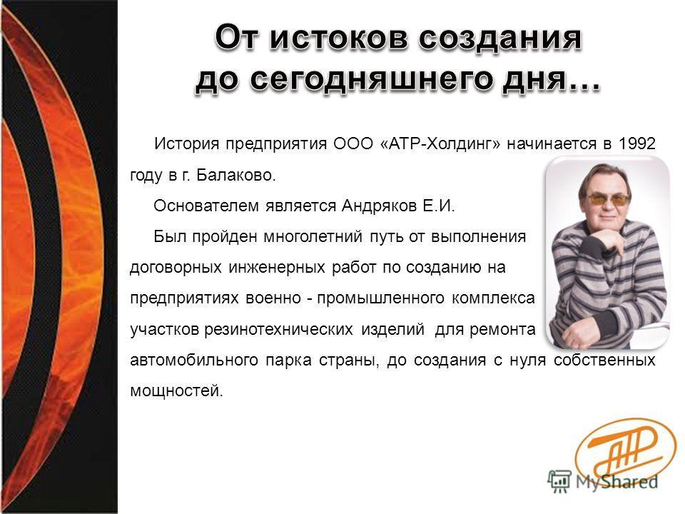 История предприятия ООО «АТР-Холдинг» начинается в 1992 году в г. Балаково. Основателем является Андряков Е.И. Был пройден многолетний путь от выполнения договорных инженерных работ по созданию на предприятиях военно - промышленного комплекса участко