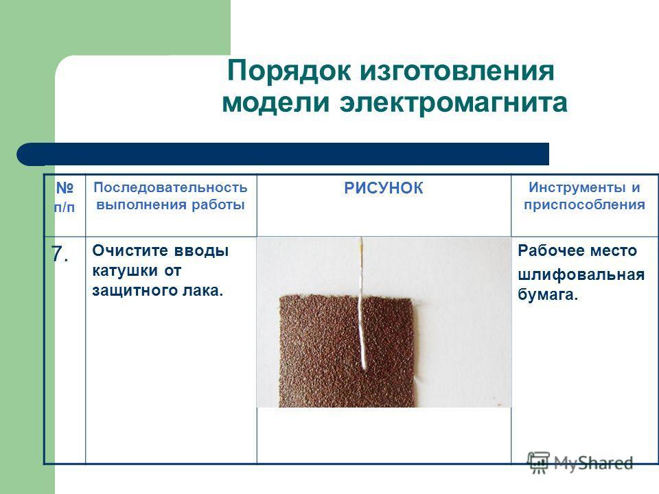 Порядок изготовления модели электромагнита п/п Последовательность выполнения работы РИСУНОК Инструменты и приспособления 7.7. Очистите вводы катушки от защитного лака. Рабочее место шлифовальная бумага.