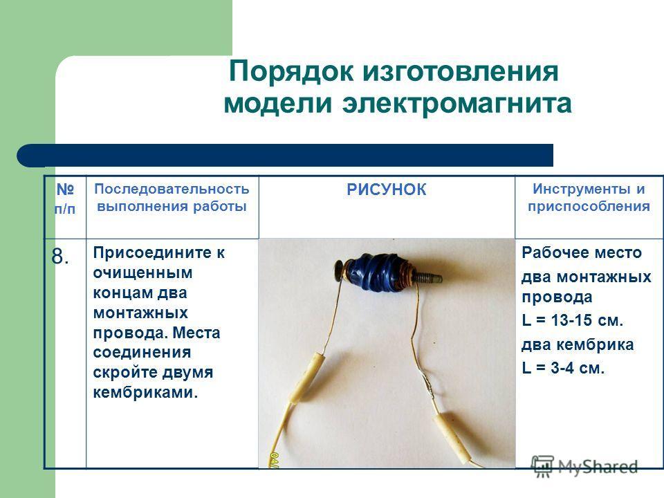 Порядок изготовления модели электромагнита п/п Последовательность выполнения работы РИСУНОК Инструменты и приспособления 8.8. Присоедините к очищенным концам два монтажных провода. Места соединения скройте двумя кембриками. Рабочее место два монтажны