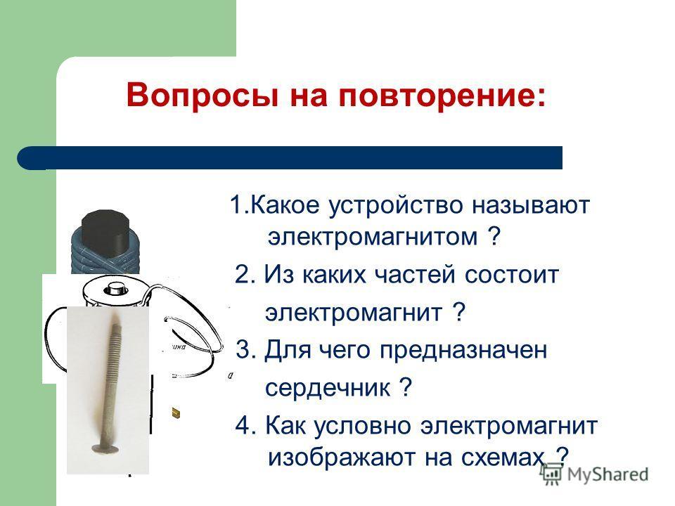 Вопросы на повторение: 1.Какое устройство называют электромагнитом ? 2. Из каких частей состоит электромагнит ? 3. Для чего предназначен сердечник ? 4. Как условно электромагнит изображают на схемах ?