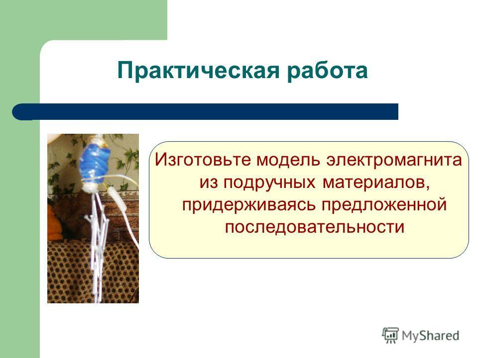 Практическая работа Изготовьте модель электромагнита из подручных материалов, придерживаясь предложенной последовательности