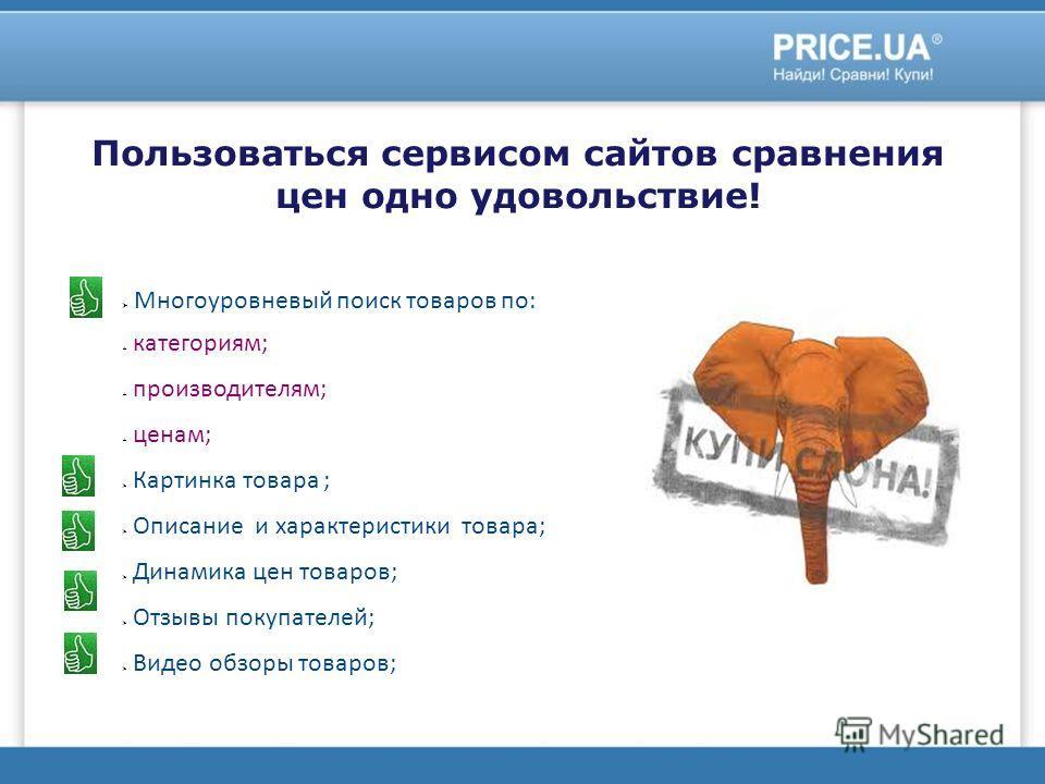 Пользоваться сервисом сайтов сравнения цен одно удовольствие! Многоуровневый поиск товаров по: категориям; производителям; ценам; Картинка товара ; Описание и характеристики товара; Динамика цен товаров; Отзывы покупателей; Видео обзоры товаров;