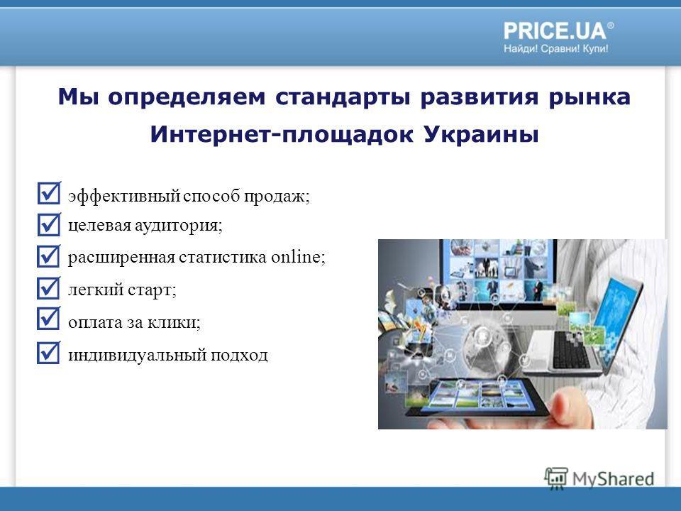 Мы определяем стандарты развития рынка Интернет-площадок Украины эффективный способ продаж; целевая аудитория; расширенная статистика online; легкий старт; оплата за клики; индивидуальный подход