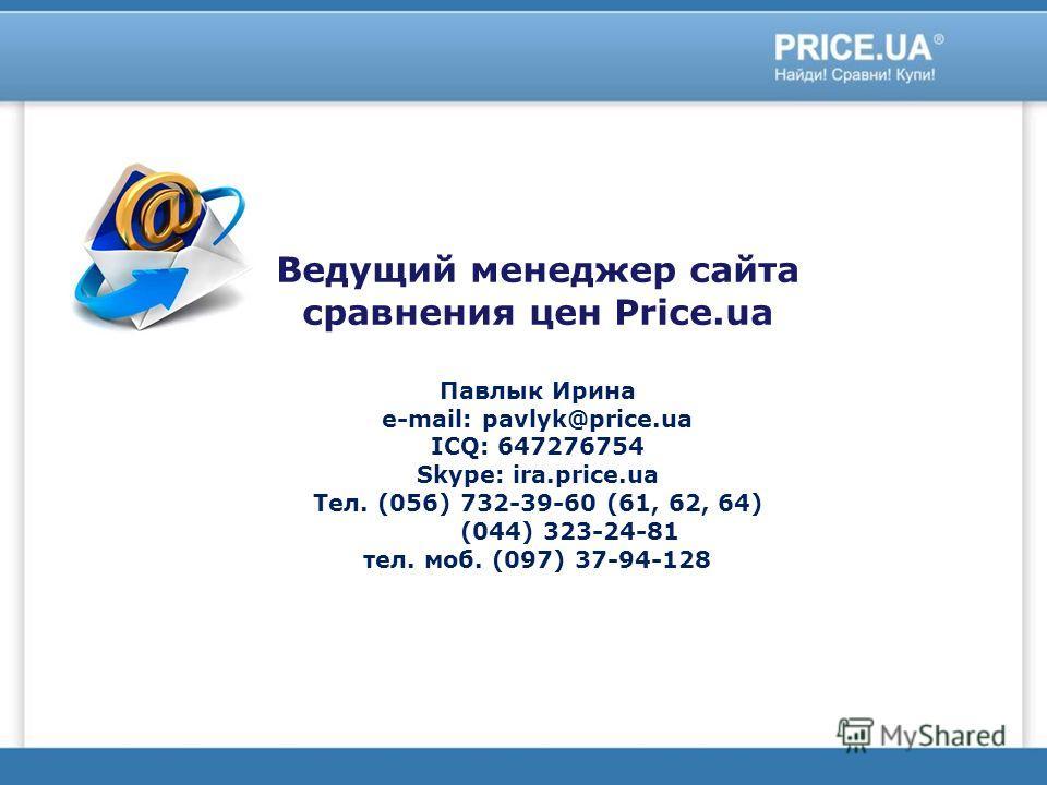 Ведущий менеджер сайта сравнения цен Price.ua Павлык Ирина e-mail: pavlyk@price.ua ICQ: 647276754 Skype: ira.price.ua Тел. (056) 732-39-60 (61, 62, 64) (044) 323-24-81 тел. моб. (097) 37-94-128