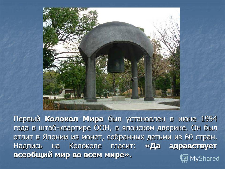 Первый Колокол Мира был установлен в июне 1954 года в штаб-квартире ООН, в японском дворике. Он был отлит в Японии из монет, собранных детьми из 60 стран. Надпись на Колоколе гласит: «Да здравствует всеобщий мир во всем мире».