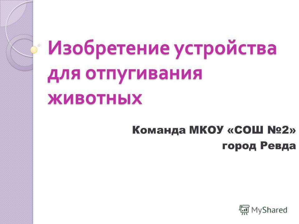 Изобретение устройства для отпугивания животных Команда МКОУ «СОШ 2» город Ревда