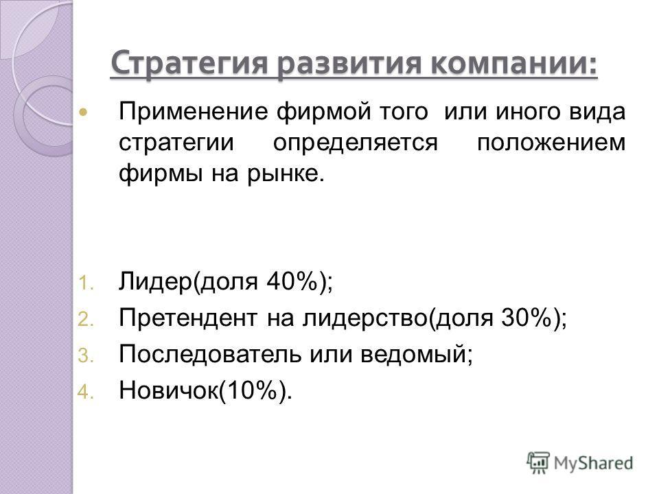 Стратегия развития компании : Применение фирмой того или иного вида стратегии определяется положением фирмы на рынке. 1. Лидер(доля 40%); 2. Претендент на лидерство(доля 30%); 3. Последователь или ведомый; 4. Новичок(10%).
