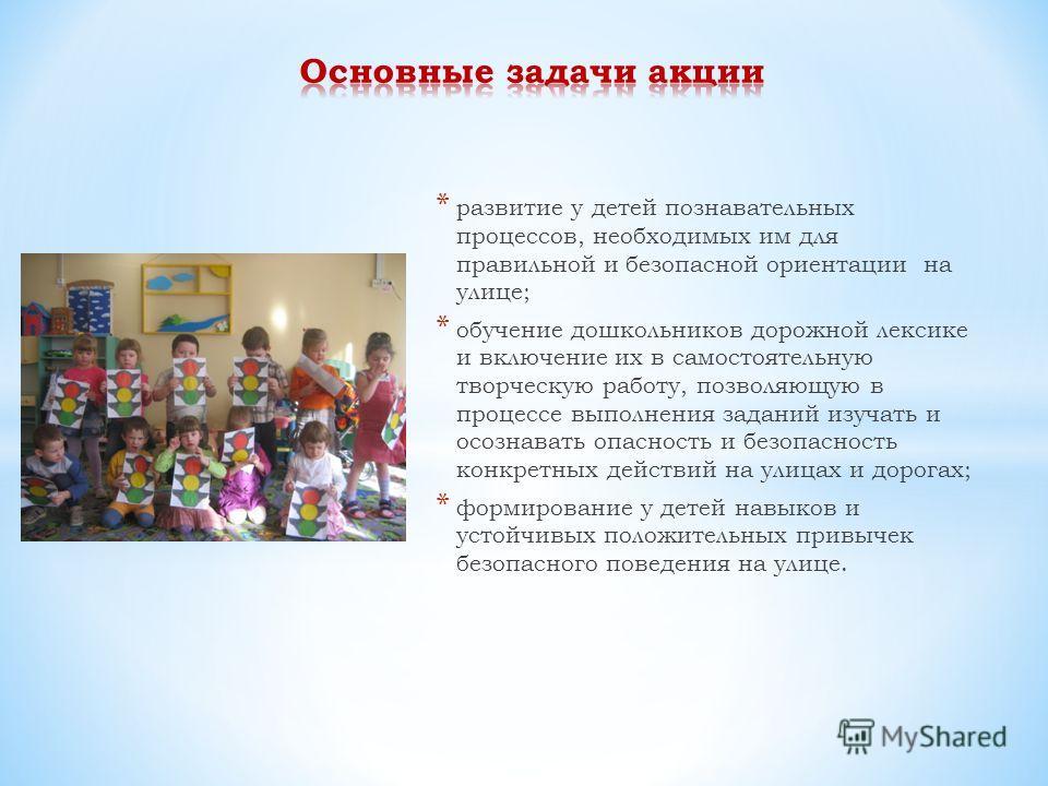 * развитие у детей познавательных процессов, необходимых им для правильной и безопасной ориентации на улице; * обучение дошкольников дорожной лексике и включение их в самостоятельную творческую работу, позволяющую в процессе выполнения заданий изучат