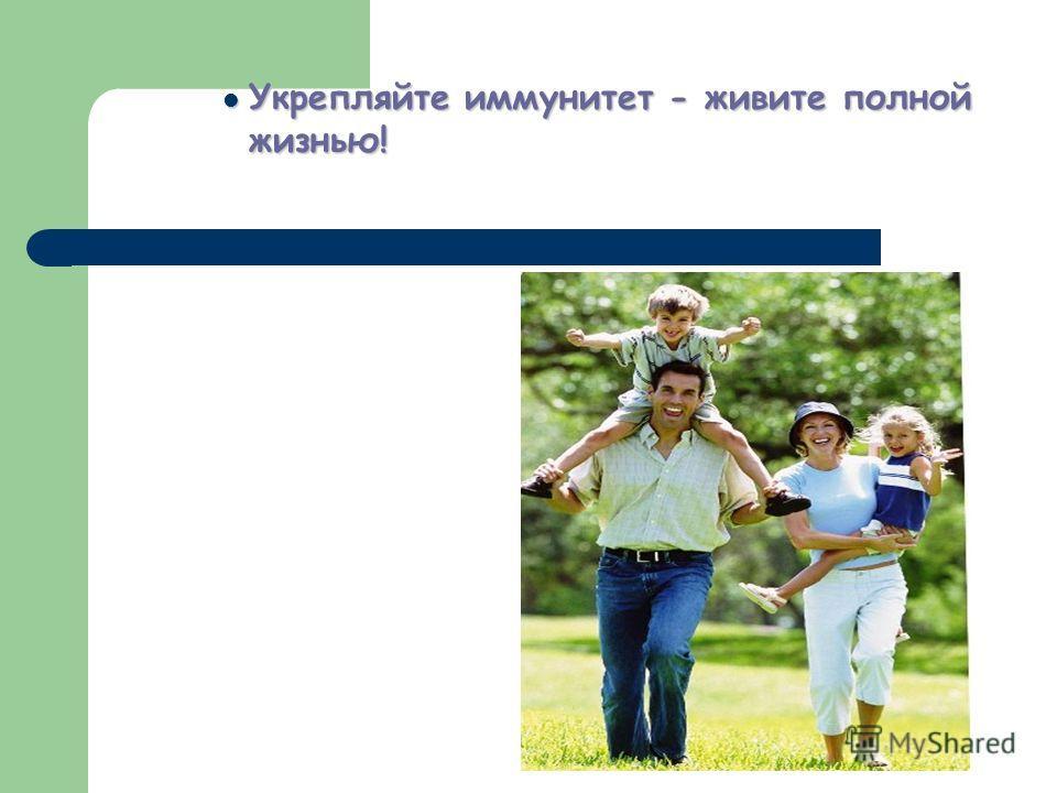 Укрепляйте иммунитет - живите полной жизнью! Укрепляйте иммунитет - живите полной жизнью!