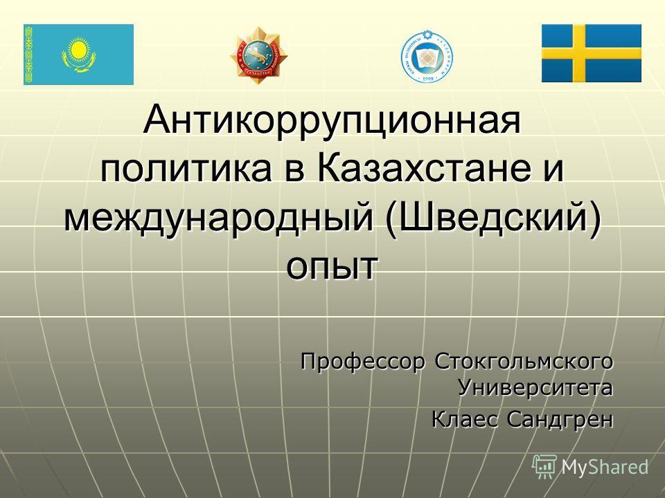 Антикоррупционная политика в Казахстане и международный (Шведский) опыт Профессор Стокгольмского Университета Клаес Сандгрен Клаес Сандгрен