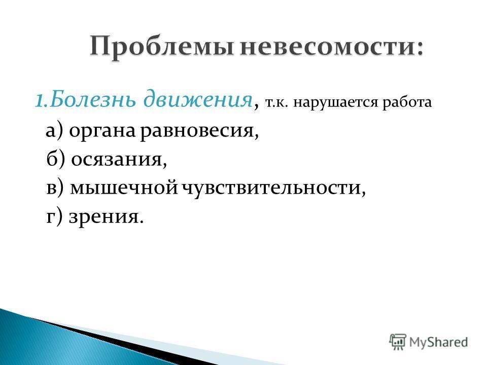 1.Болезнь движения, т.к. нарушается работа а) органа равновесия, б) осязания, в) мышечной чувствительности, г) зрения.