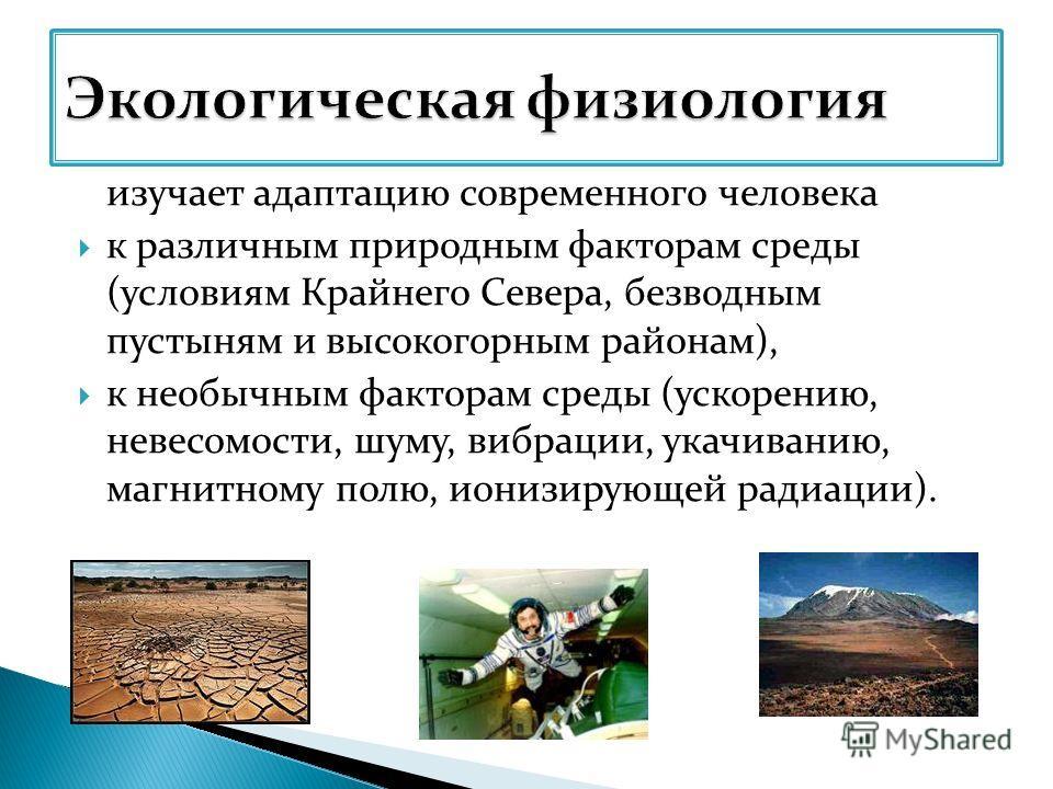 изучает адаптацию современного человека к различным природным факторам среды (условиям Крайнего Севера, безводным пустыням и высокогорным районам), к необычным факторам среды (ускорению, невесомости, шуму, вибрации, укачиванию, магнитному полю, иониз