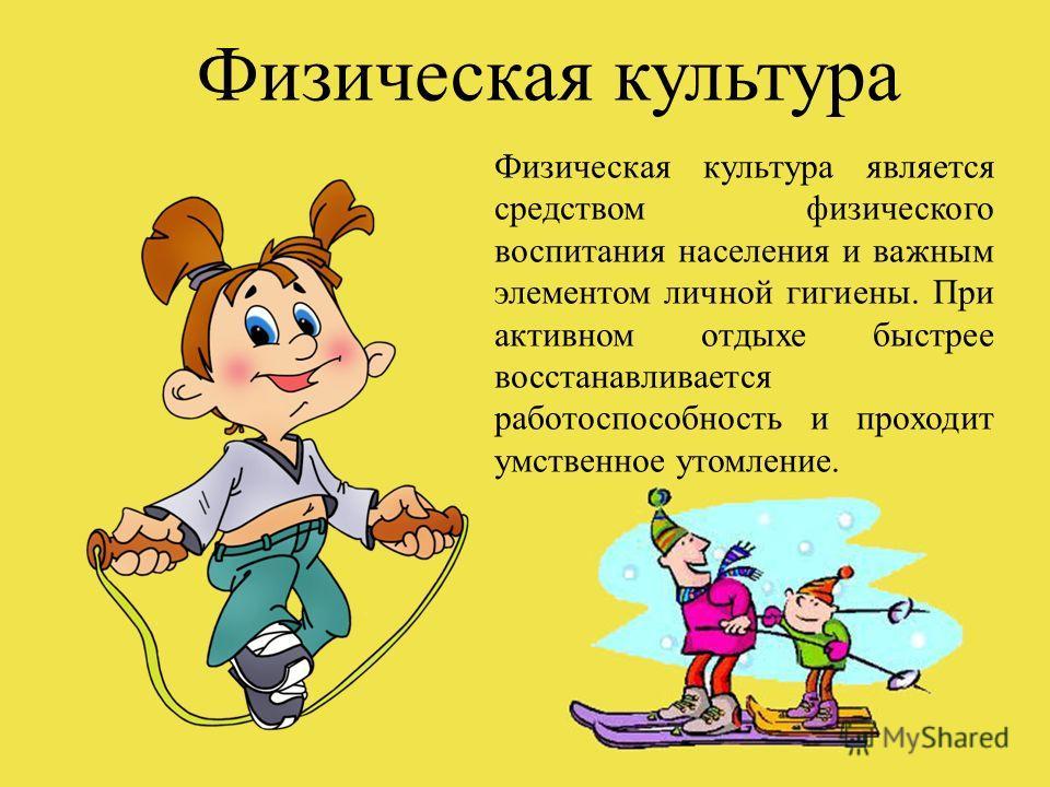 Физическая культура является средством физического воспитания населения и важным элементом личной гигиены. При активном отдыхе быстрее восстанавливается работоспособность и проходит умственное утомление. Физическая культура
