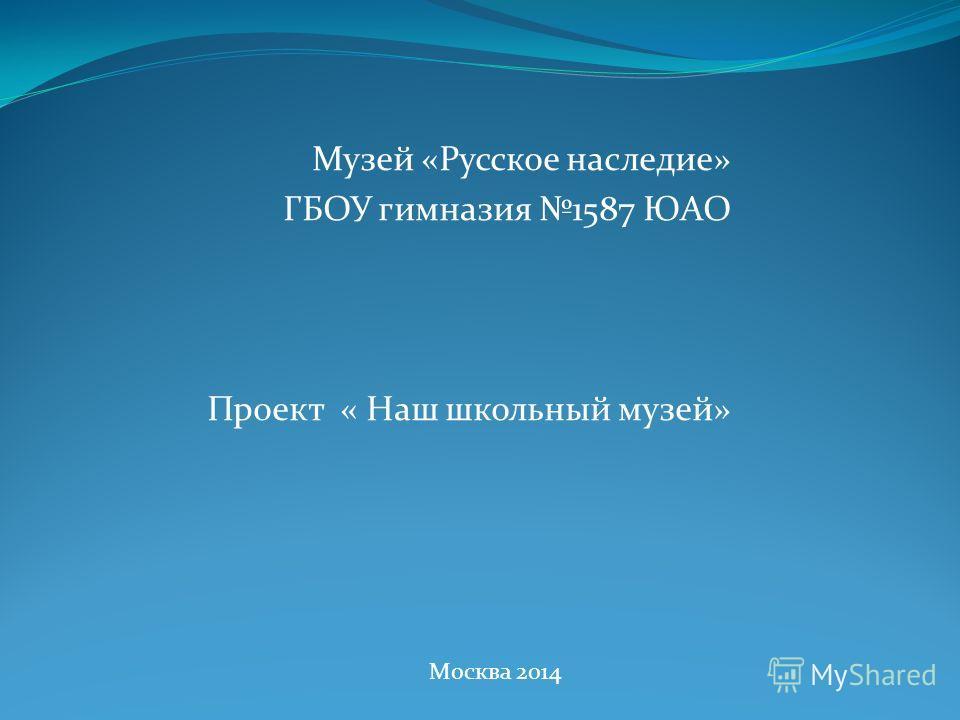 Музей «Русское наследие» ГБОУ гимназия 1587 ЮАО Проект « Наш школьный музей» Москва 2014