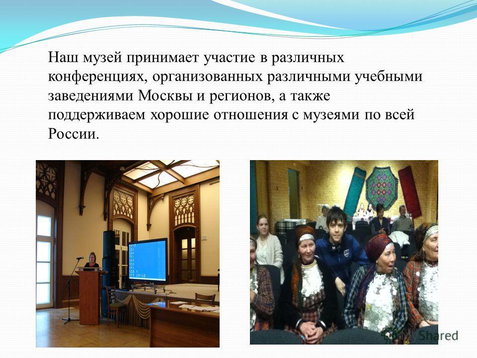 Наш музей принимает участие в различных конференциях, организованных различными учебными заведениями Москвы и регионов, а также поддерживаем хорошие отношения с музеями по всей России.
