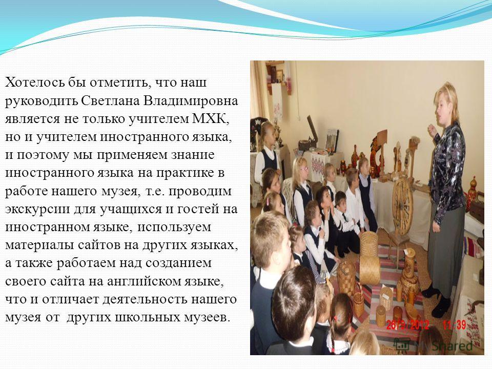 Хотелось бы отметить, что наш руководить Светлана Владимировна является не только учителем МХК, но и учителем иностранного языка, и поэтому мы применяем знание иностранного языка на практике в работе нашего музея, т.е. проводим экскурсии для учащихся