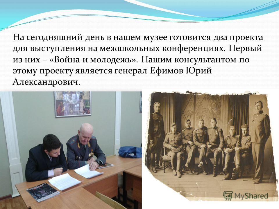 На сегодняшний день в нашем музее готовится два проекта для выступления на межшкольных конференциях. Первый из них – «Война и молодежь». Нашим консультантом по этому проекту является генерал Ефимов Юрий Александрович.
