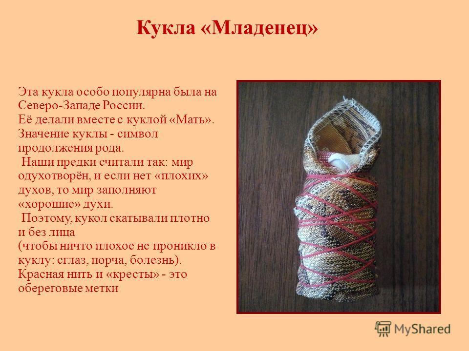 Кукла «Младенец» Эта кукла особо популярна была на Северо-Западе России. Её делали вместе с куклой «Мать». Значение куклы - символ продолжения рода. Наши предки считали так: мир одухотворён, и если нет «плохих» духов, то мир заполняют «хорошие» духи.