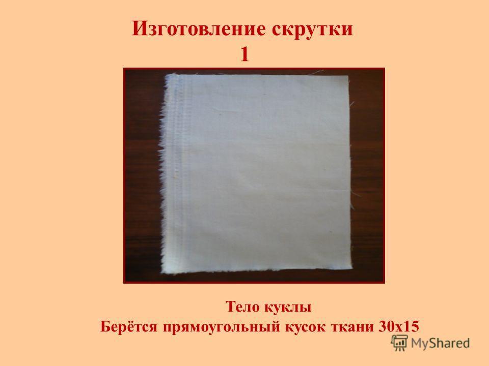 Изготовление скрутки 1 Тело куклы Берётся прямоугольный кусок ткани 30х15