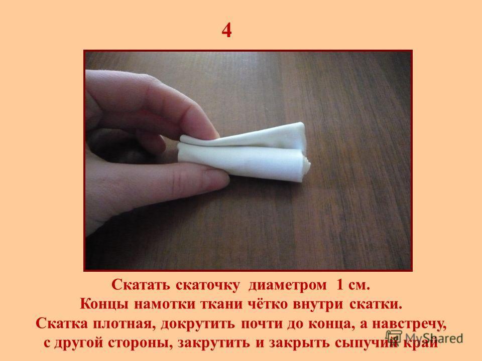 4 Скатать скаточку диаметром 1 см. Концы намотки ткани чётко внутри скатки. Скатка плотная, докрутить почти до конца, а навстречу, с другой стороны, закрутить и закрыть сыпучий край