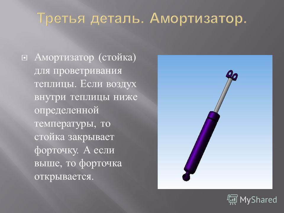 Амортизатор ( стойка ) для проветривания теплицы. Если воздух внутри теплицы ниже определенной температуры, то стойка закрывает форточку. А если выше, то форточка открывается.