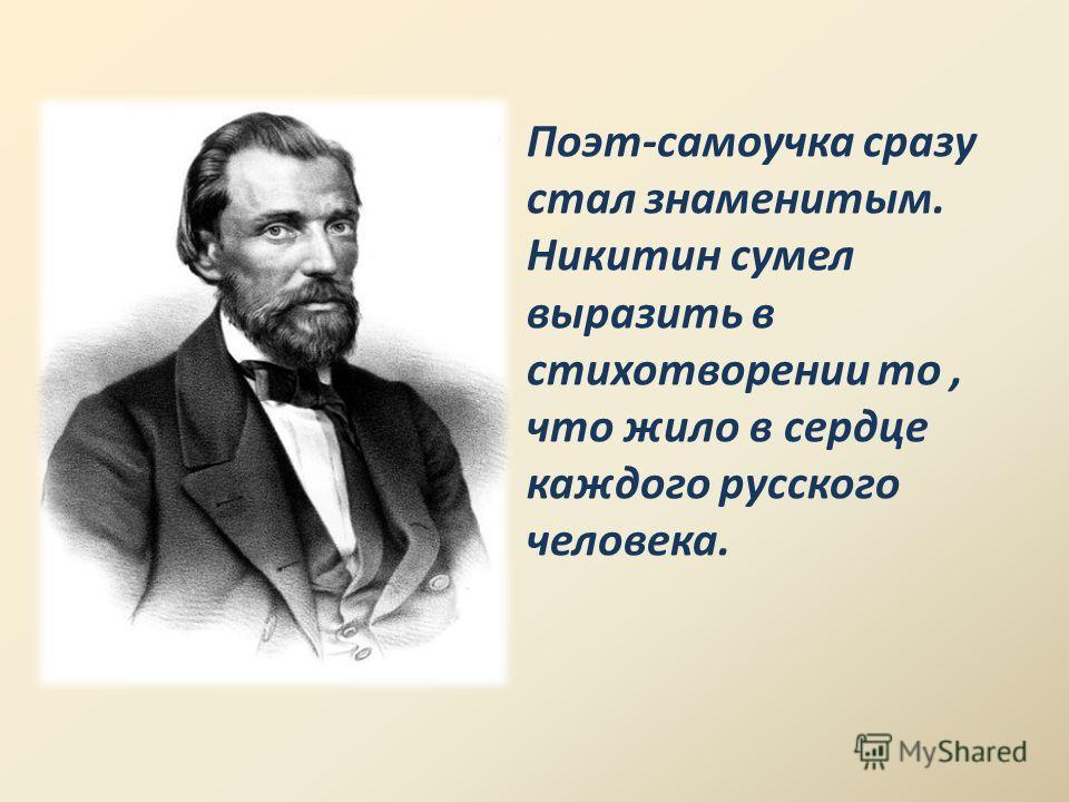 Поэт-самоучка сразу стал знаменитым. Никитин сумел выразить в стихотворении то, что жило в сердце каждого русского человека.