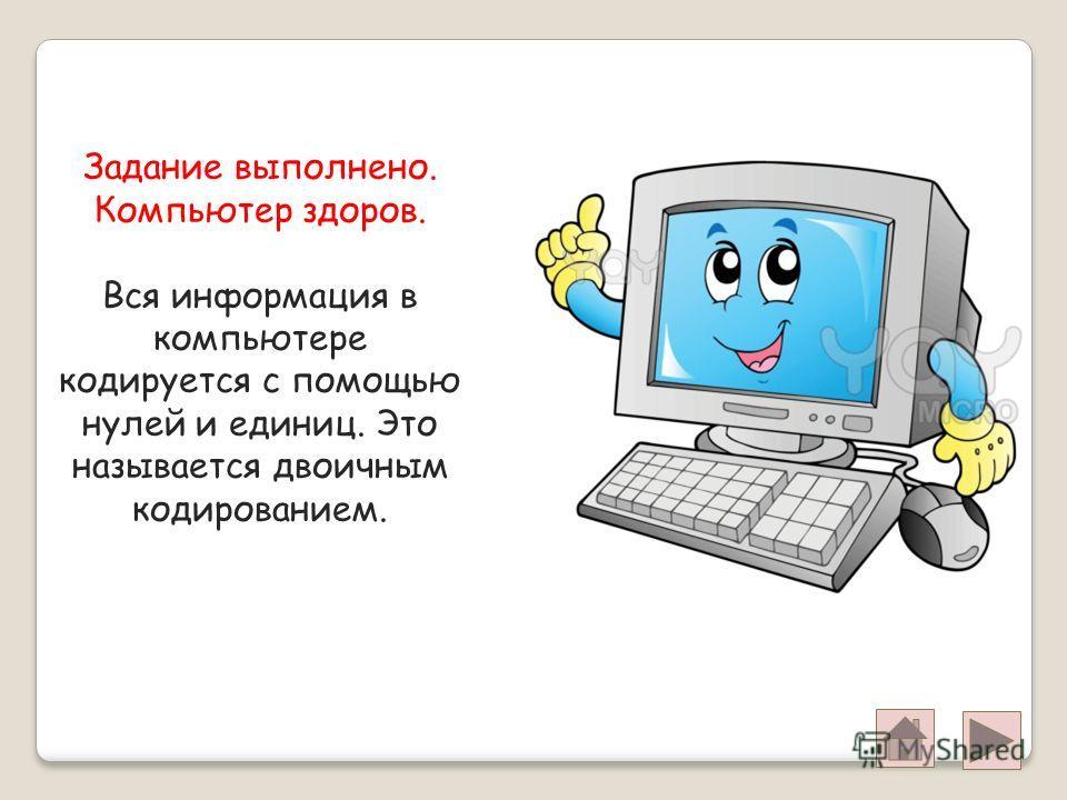 Задание выполнено. Компьютер здоров. Вся информация в компьютере кодируется с помощью нулей и единиц. Это называется двоичным кодированием.