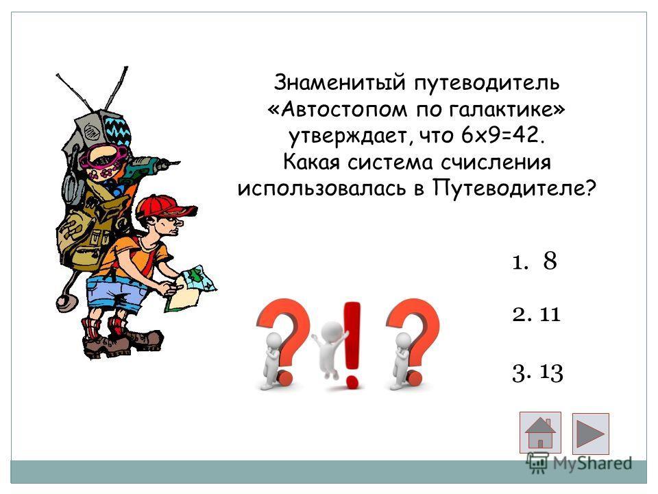 Знаменитый путеводитель «Автостопом по галактике» утверждает, что 6x9=42. Какая система счисления использовалась в Путеводителе? 1. 8 2. 11 3. 13