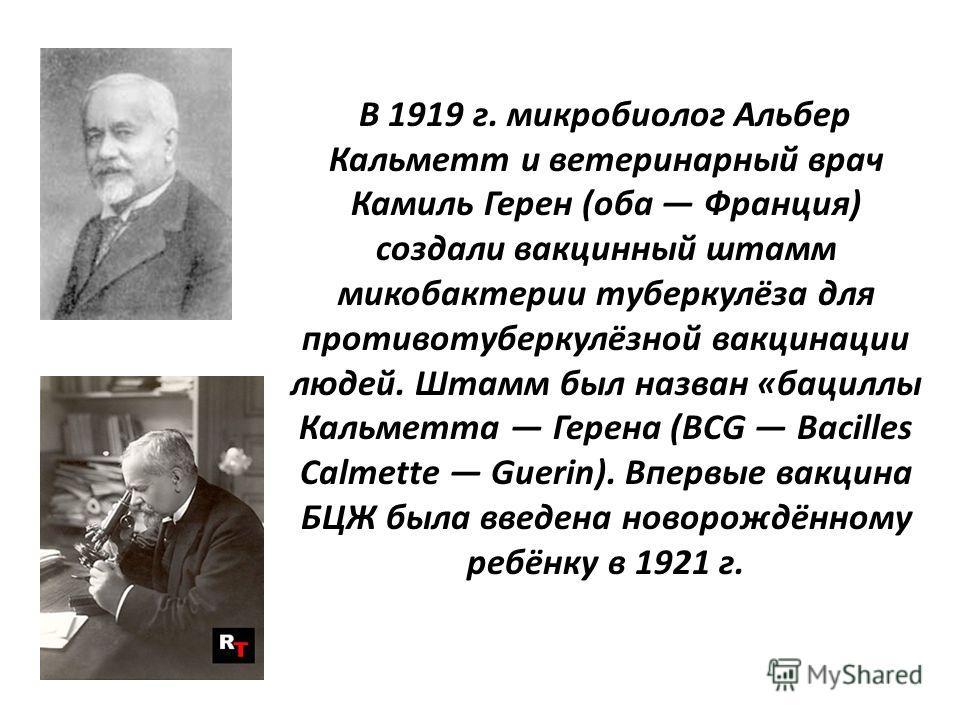 В 1919 г. микробиолог Альбер Кальметт и ветеринарный врач Камиль Герен (оба Франция) создали вакцинный штамм микобактерии туберкулёза для противотуберкулёзной вакцинации людей. Штамм был назван «бациллы Кальметта Герена (BCG Bacilles Calmette Guerin)