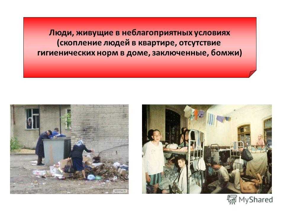 Люди, живущие в неблагоприятных условиях (скопление людей в квартире, отсутствие гигиенических норм в доме, заключенные, бомжи)