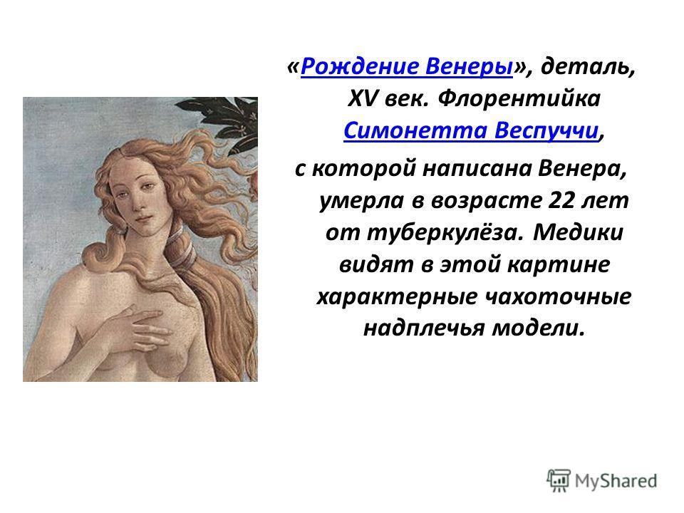 «Рождение Венеры», деталь, XV век. Флорентийка Симонетта Веспуччи,Рождение Венеры Симонетта Веспуччи с которой написана Венера, умерла в возрасте 22 лет от туберкулёза. Медики видят в этой картине характерные чахоточные надплечья модели.