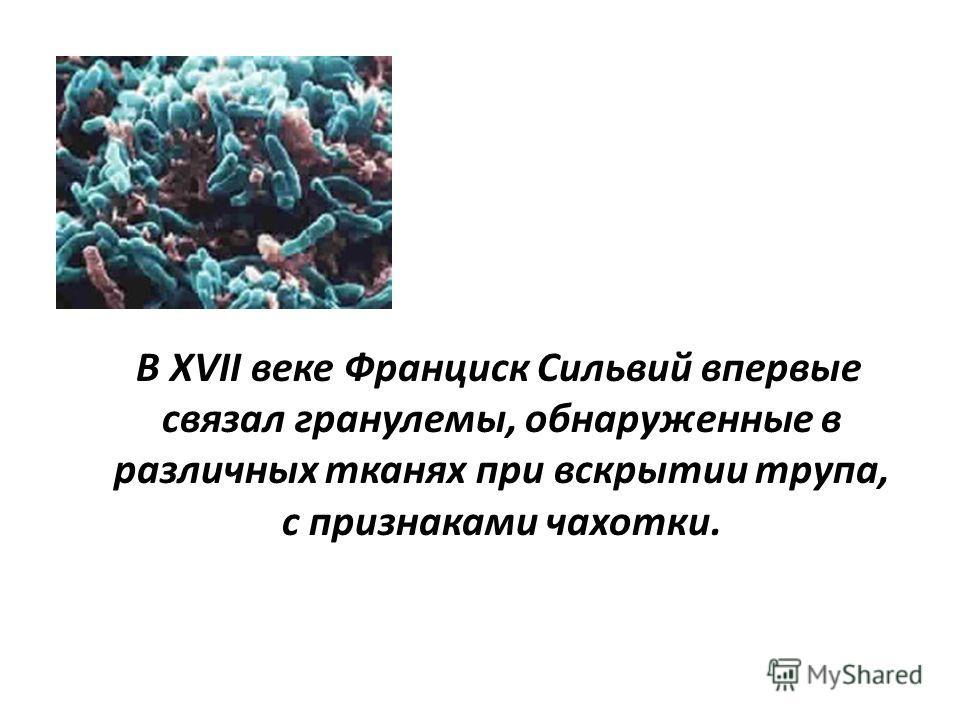 В XVII веке Франциск Сильвий впервые связал гранулемы, обнаруженные в различных тканях при вскрытии трупа, с признаками чахотки.