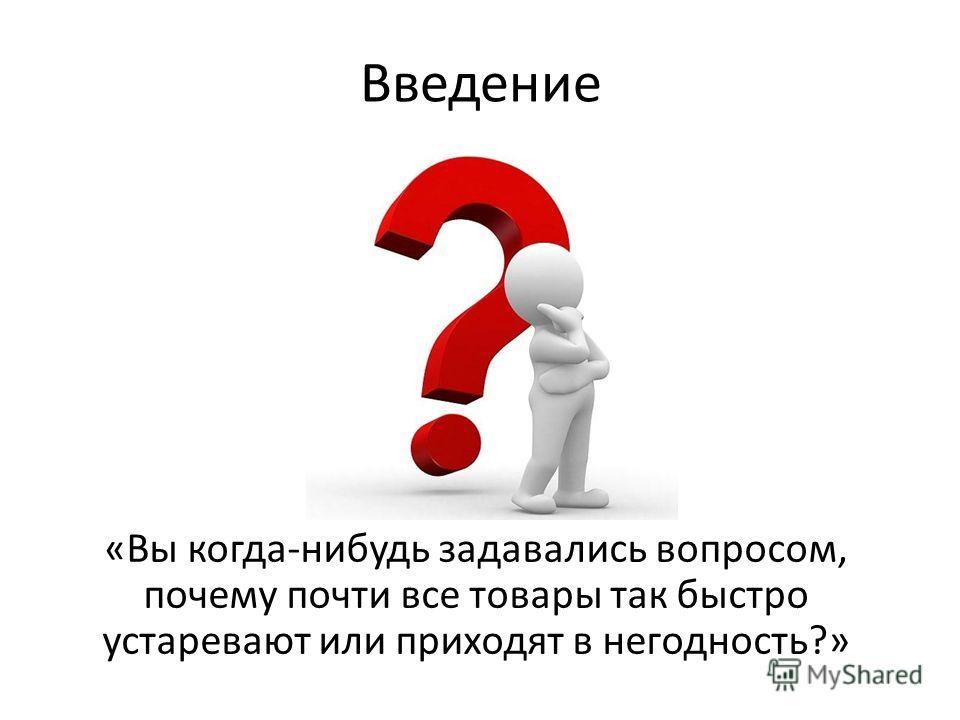 Введение «Вы когда-нибудь задавались вопросом, почему почти все товары так быстро устаревают или приходят в негодность?»