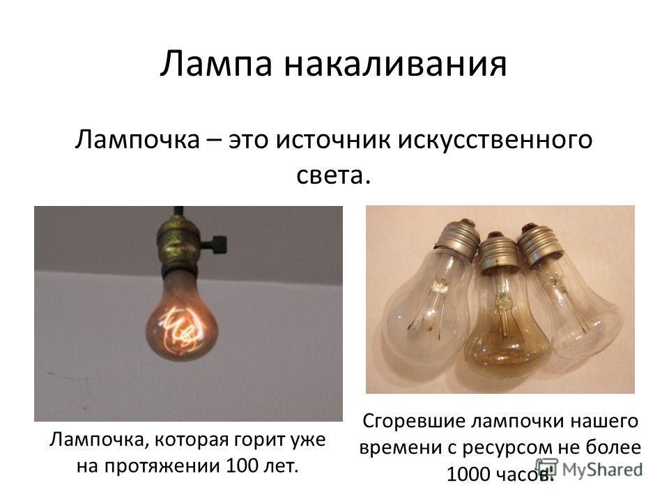 Лампа накаливания Лампочка – это источник искусственного света. Лампочка, которая горит уже на протяжении 100 лет. Сгоревшие лампочки нашего времени с ресурсом не более 1000 часов.