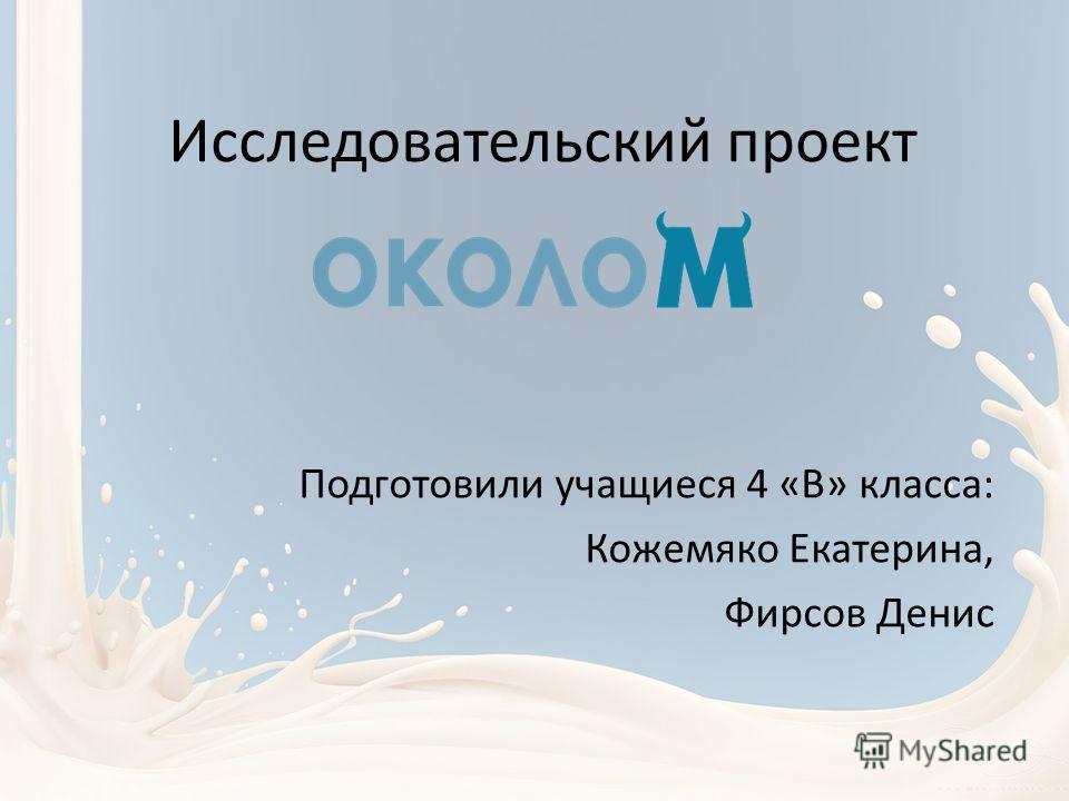 Исследовательский проект Подготовили учащиеся 4 «В» класса: Кожемяко Екатерина, Фирсов Денис