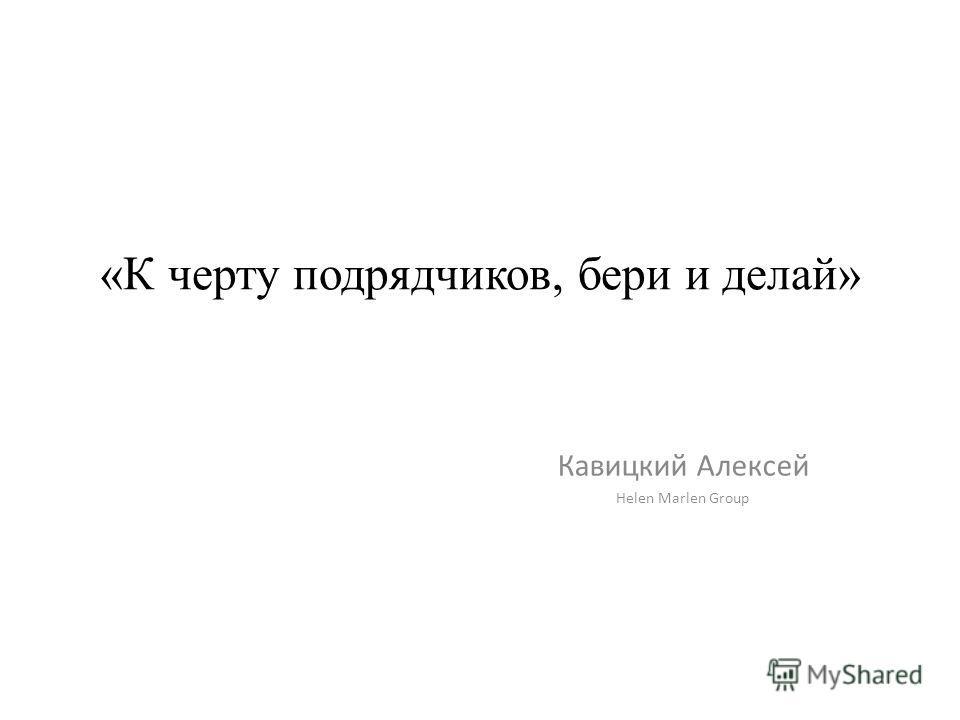 «К черту подрядчиков, бери и делай» Кавицкий Алексей Helen Marlen Group
