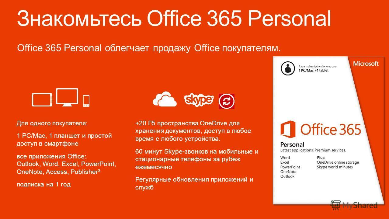 Знакомьтесь Office 365 Personal Office 365 Personal облегчает продажу Office покупателям. Для одного покупателя: 1 PC/Mac, 1 планшет и простой доступ в смартфоне все приложения Office: Outlook, Word, Excel, PowerPoint, OneNote, Access, Publisher 3 по